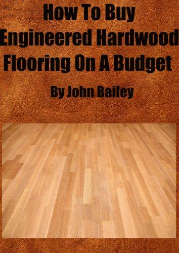 John Bailey - How To Buy Engineered Hardwood Flooring On A Budget (English Edition)