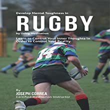 Develop Mental Toughness in Rugby by Using Meditation: Learn to Control Your Inner Thoughts in Order to Control Your Reality (       UNABRIDGED) by Joseph Correa Narrated by Andrea Erickson
