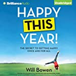 Happy This Year!: The Secret to Getting Happy Once and for All | Will Bowen