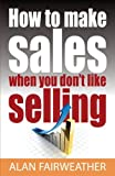 img - for How to Make Sales When you Don't Like Selling by Alan Fairweather (2012-04-27) book / textbook / text book