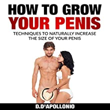 How to Grow Your Penis: Techniques to Naturally Increase the Size of Your Penis Audiobook by Daniel D'apollonio Narrated by Kyle Jackson