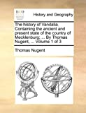 img - for The history of Vandalia. Containing the ancient and present state of the country of Mecklenburg; ... By Thomas Nugent, ... Volume 1 of 3 book / textbook / text book