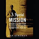 A Special Mission: Hitler's Secret Plot to Seize the Vatican and Kidnap Pope Pius XII | Dan Kurzman