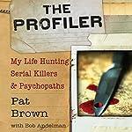 The Profiler: My Life Hunting Serial Killers and Psychopaths   Pat Brown,Bob A. Andelman