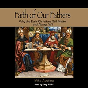 Faith of Our Fathers: Why the Early Christians Still Matter and Always Will | [Mike Aquilina]