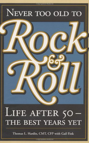Never Too Old to Rock & Roll: Life After 50-The Best Years Yet