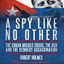 A Spy Like No Other: The Cuban Missile Crisis, The KGB And The Kennedy Assassination (       UNABRIDGED) by Robert Holmes Narrated by John Banks