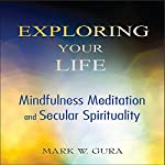 Exploring Your Life: Mindfulness Meditation and Secular Spirituality | Mark W. Gura