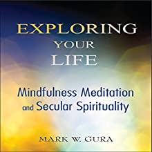 Exploring Your Life: Mindfulness Meditation and Secular Spirituality (       UNABRIDGED) by Mark W. Gura Narrated by Jonathan Trueman