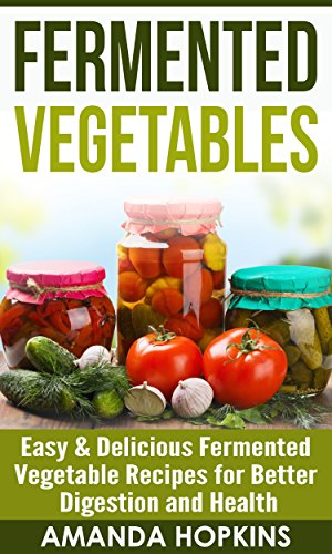 Fermented Vegetables: Easy & Delicious Fermented Vegetable Recipes for Better Digestion and Health (Clean Gut Book 2) by Amanda Hopkins