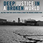 Deep Justice in a Broken World: Helping Your Kids Serve Others and Right the Wrongs around Them | Chap Clark,Kara Powell,David Salsa