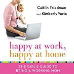 Happy at Work, Happy at Home | Caitlin Friedman,Kimberly Yorio