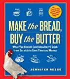 Make the Bread, Buy the Butter: What You Should and Shouldn't Cook from Scratch--Over 120 Recipes for the Best Homemade Foods