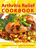 Arthritis Relief Cookbook --- Quick and Easy Delicious Meals for Arthritis Relief (Arthritis Diet) (Arthritis Relief Series)
