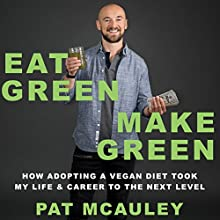 Eat Green Make Green: How Adopting a Vegan Diet Took My Life & Career to the Next Level Audiobook by Pat McAuley Narrated by Pat McAuley