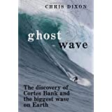 Ghost Wave: The Discovery of Cortes Bank and the Biggest Wave on Earth ~ Chris Dixon