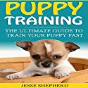 Puppy Training: The Ultimate Guide to Train Your Puppy Fast Audiobook by Jesse Shepherd Narrated by John Shelton