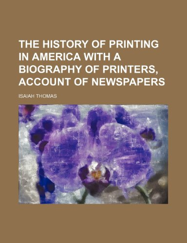 The History of Printing in America With a Biography of Printers, Account of Newspapers