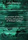 img - for ***RE-PRINT*** An account of the life, lectures, and writings of William Cullen book / textbook / text book