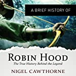 A Brief History of Robin Hood: The True History Behind the Legend: Brief Histories | Nigel Cawthowne