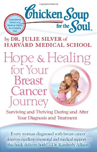 Chicken Soup for the Soul: Hope & Healing for Your Breast Cancer Journey: Surviving and Thriving During and After Your Diagnosis and Treatment
