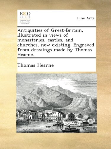 Antiquities of Great-Britain, illustrated in views of monasteries, castles, and churches, now existing. Engraved from drawings made by Thomas Hearne. PDF