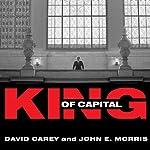 King of Capital: The Remarkable Rise, Fall, and Rise Again of Steve Schwarzman and Blackstone | John E. Morris,David Carey