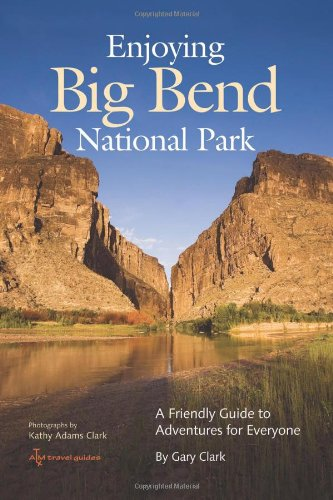 Enjoying Big Bend National Park: A Friendly Guide to Adventures for Everyone (W L Moody, Jr, Natural History Series)