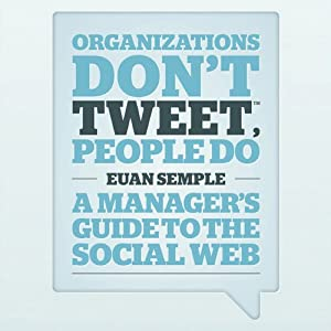 Organisations Don't Tweet, People Do: A Manager's Guid to the Social Web | [Euan Semple]