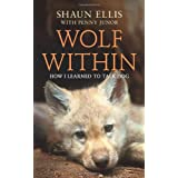 The Wolf Within: How I learned to talk dog (previously published as The Man Who Lives With Wolves)by Shaun Ellis