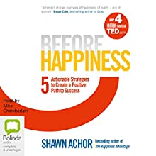 Before Happiness: Five Actionable Strategies to Create a Positive Path to Success | Livre audio Auteur(s) : Shawn Achor Narrateur(s) : Mike Chamberlain