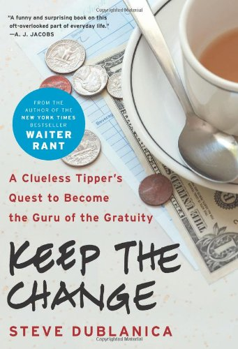 Keep the Change: A Clueless Tipper's Quest to Become the Guru of the Gratuity, Steve Dublanica