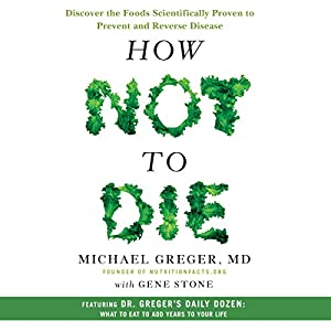How Not to Die: Discover the Foods Scientifically Proven to Prevent and Reverse Disease Hörbuch von Michael Greger, MD, Gene Stone Gesprochen von: Michael Greger, MD