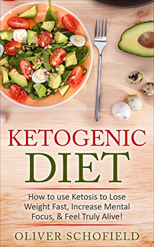 Ketogenic Diet: How to use Ketosis to Lose Weight, Increase Mental Focus, & Feel Truly Alive! + The Top 140 Recipes: (2 Bonus Books included!) (Weight ... Recipes, Ketogenic Cookbook, Paleo.) by Oliver Schofield