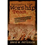 Equipping the Worship Team (Principles of Excellence and Practical Tools for Worship Leaders) ~ David W.Patterson
