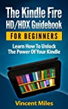 The Kindle Fire HD/HDX Guidebook For Beginners - Learn How To Unlock The Power Of Your Kindle (PLUS FREE BONUS) (Kindle Fire Guidebook, Kindle HD Guide, 1)