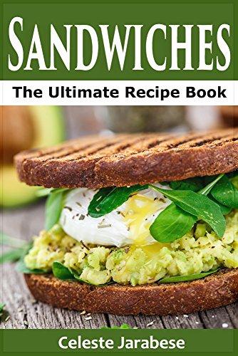 Sandwich Recipes: The Ultimate Sandwich Recipe Book. Quick and Easy Sandwich Recipes