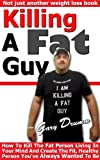 Killing A Fat Guy: How To Kill The Fat Person Living In Your Mind And Create The Fit, Healthy Person Youve Always Wanted To Be