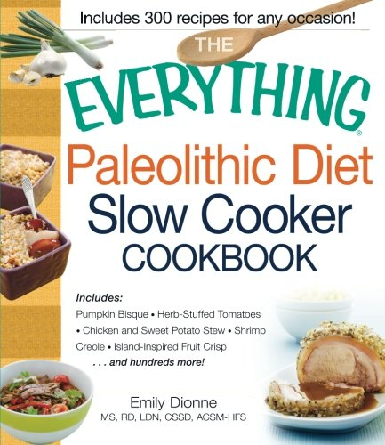 The Everything Paleolithic Diet Slow Cooker Cookbook: Includes Pumpkin Bisque, Herb-Stuffed Tomatoes, Chicken and Sweet Potato Stew, Shrimp Creole, Island-Inspired Fruit Crisp and hundreds more! (Crock Pot Potato compare prices)