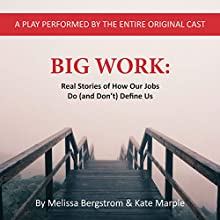Big Work: Real Stories of How Our Jobs Do (and Don't) Define Us Performance by Melissa Bergstrom, Kate Marple Narrated by Melissa Bergstrom, Kate Marple, Christa Brown, Teddy Crecelius, Emily Duggan, Sumit Sharma