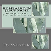 Be Healed in Jesus Name: Demanding Your Healing from Heaven Audiobook by Dy Wakefield Narrated by Dy Wakefield