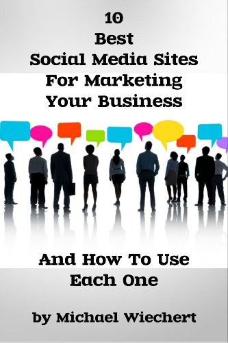 10 Best Social Media Sites For Marketing Your Business And How To Use Each One (Learn The Social Media Best Practices For Your Business)