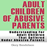 Adult Children of Abusive Parents: Understanding for Adult Children That Suffered Under Abusive Parents | Gary Sandalson