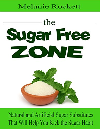 Sugar FREE Zone:: Natural and Artificial Sugar Substitutes  That Will Help You Kick  the Sugar Habit by Melanie Rockett