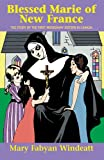Blessed Marie Of New France (Saints Lives) (0895554321) by Mary Fabyan Windeatt