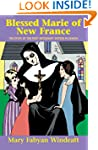 Blessed Marie of New France: The Stor...
