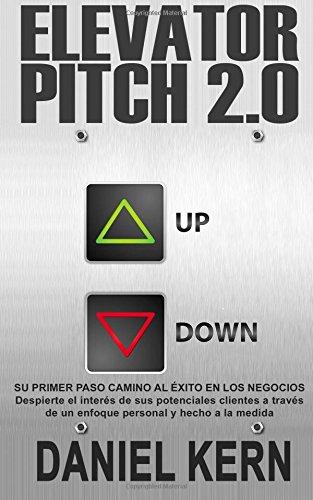 Elevator Pitch 2.0: Su primer paso camino al éxito en los negocios: Despierte el interés de sus potenciales clientes a través de un enfoque personal y hecho a la medida