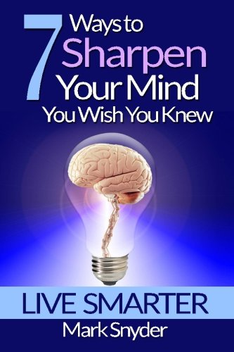 7 Ways To Sharpen Your Mind You Wish You Knew: The Best Quick And Easy Ways To Imrove Memory, Learn Anything And Everything