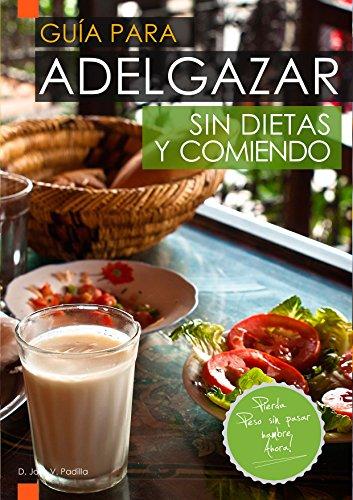 Guía para Adelgazar sin Dietas y Comiendo: Perder Peso sin Pasar Hambre.
