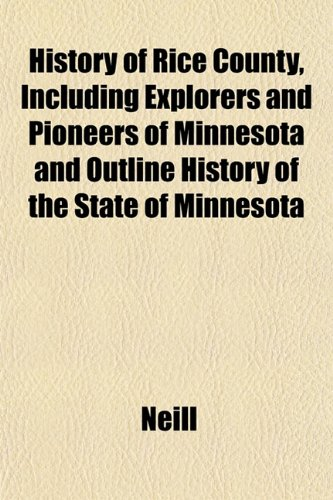 History of Rice County, Including Explorers and Pioneers of Minnesota and Outline History of the State of Minnesota